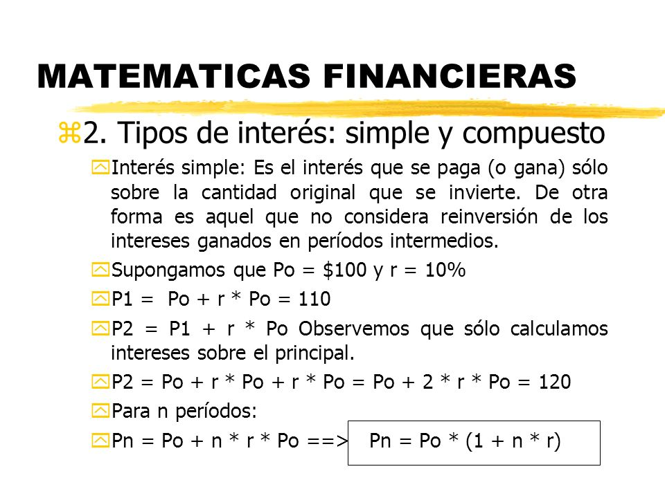 MATEMATICAS FINANCIERAS z2. Tipos de interés: simple y compuesto yInterés simple: Es el interés que se paga (o gana) sólo sobre la cantidad original q