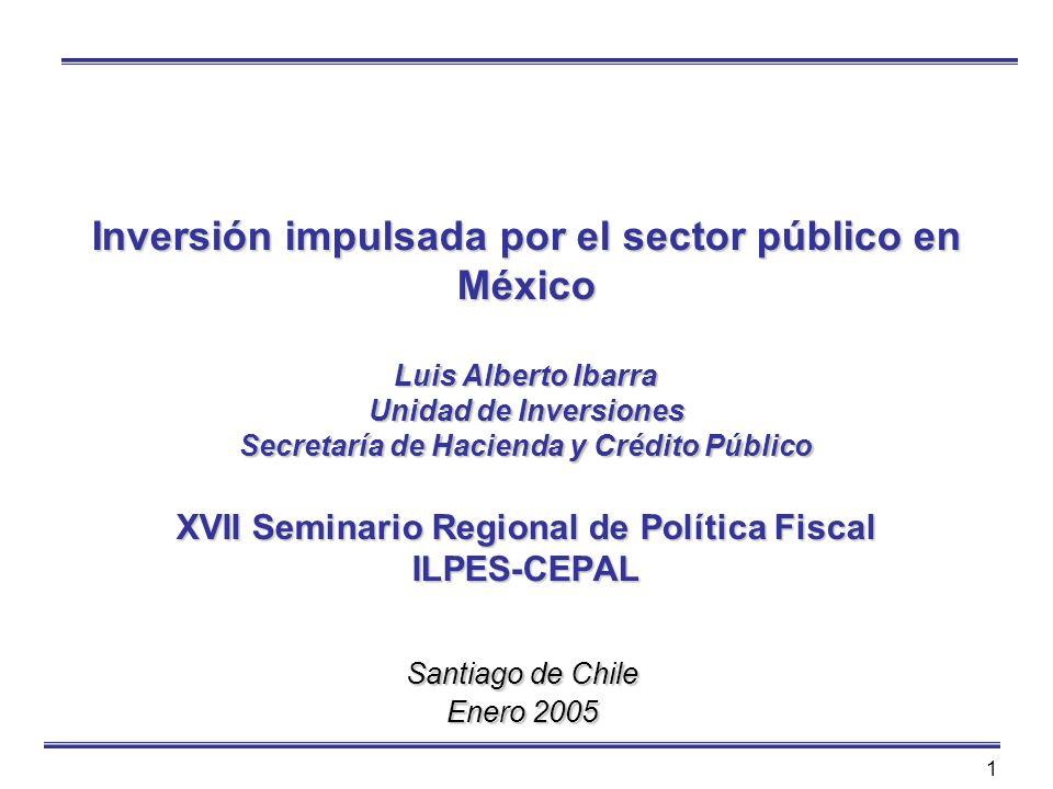 1 Inversión impulsada por el sector público en México Luis Alberto Ibarra Unidad de Inversiones Secretaría de Hacienda y Crédito Público XVII Seminari