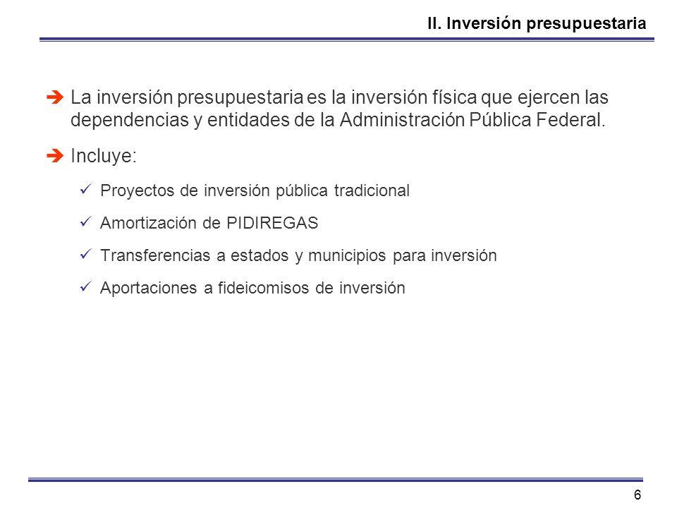 6 II. Inversión presupuestaria La inversión presupuestaria es la inversión física que ejercen las dependencias y entidades de la Administración Públic