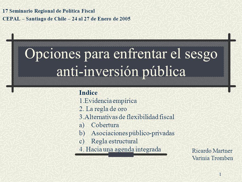 1 Opciones para enfrentar el sesgo anti-inversión pública 17 Seminario Regional de Política Fiscal CEPAL – Santiago de Chile – 24 al 27 de Enero de 2005 Ricardo Martner Varinia Tromben Indice 1.Evidencia empírica 2.