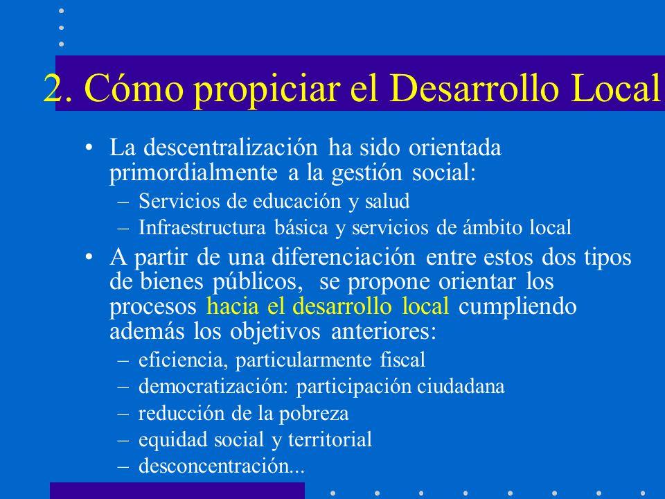 2. Cómo propiciar el Desarrollo Local La descentralización ha sido orientada primordialmente a la gestión social: –Servicios de educación y salud –Inf