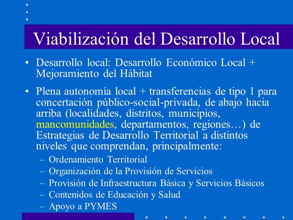 Viabilización del Desarrollo Local Desarrollo local: Desarrollo Económico Local + Mejoramiento del Hábitat Plena autonomía local + transferencias de t