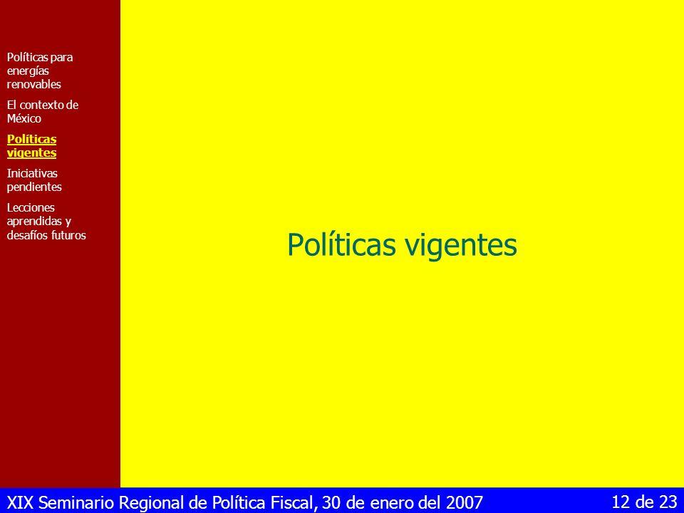 XIX Seminario Regional de Política Fiscal, 30 de enero del 2007 12 de 23 Políticas vigentes Políticas para energías renovables El contexto de México P