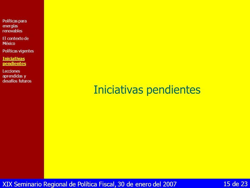 XIX Seminario Regional de Política Fiscal, 30 de enero del 2007 15 de 23 Iniciativas pendientes Políticas para energías renovables El contexto de Méxi