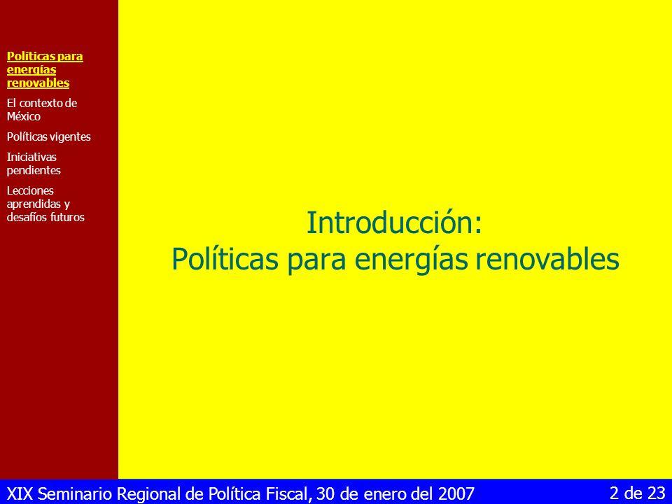 XIX Seminario Regional de Política Fiscal, 30 de enero del 2007 13 de 23 Depreciación acelerada La Ley del Impuesto Sobre la Renta incluye desde 2005 la depreciación acelerada (año 1) para inversiones en energías renovables Sólo las empresas con otras actividades (normalmente grandes empresas) pueden depreciar en un año Condición para asegurar la calidad de la tecnología (pero difícil de aplicar) Políticas para energías renovables El contexto de México Políticas vigentes Iniciativas pendientes Lecciones aprendidas y desafíos futuros