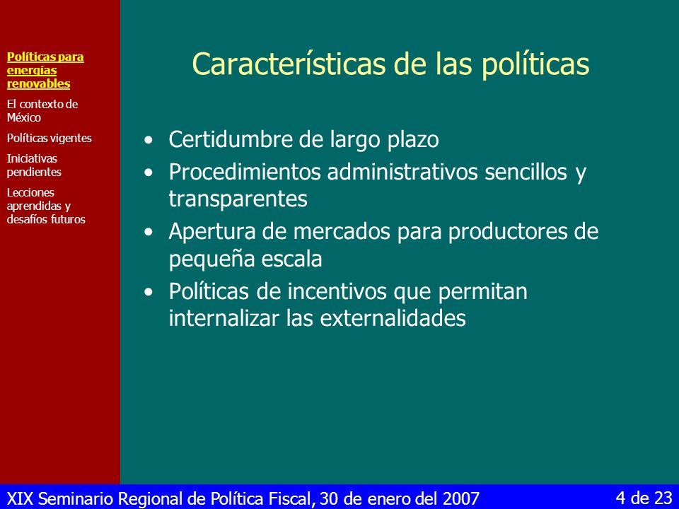 XIX Seminario Regional de Política Fiscal, 30 de enero del 2007 15 de 23 Iniciativas pendientes Políticas para energías renovables El contexto de México Políticas vigentes Iniciativas pendientes Lecciones aprendidas y desafíos futuros