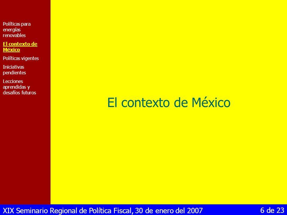 XIX Seminario Regional de Política Fiscal, 30 de enero del 2007 17 de 23 Valorización de los beneficios económicos de reducción de riesgos Contratos de largo plazo para pequeños productores de electricidad Creación de un Fideicomiso para dar incentivos financieros, pero el origen de los recursos no está definido Políticas para energías renovables El contexto de México Políticas vigentes Iniciativas pendientes Lecciones aprendidas y desafíos futuros