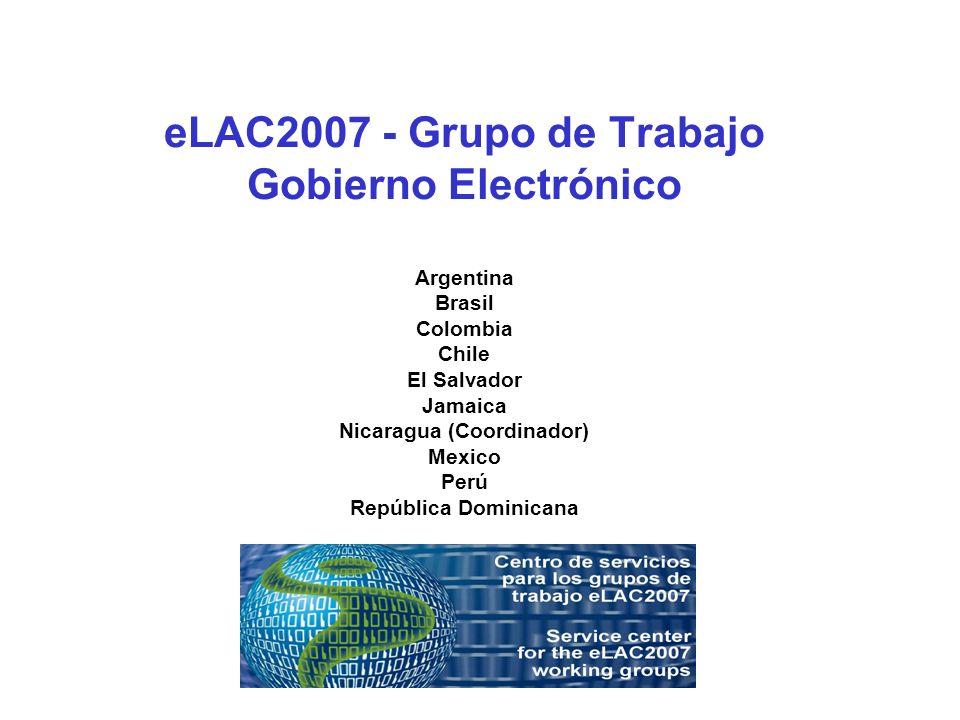eLAC2007 - Grupo de Trabajo Gobierno Electrónico Argentina Brasil Colombia Chile El Salvador Jamaica Nicaragua (Coordinador) Mexico Perú República Dominicana