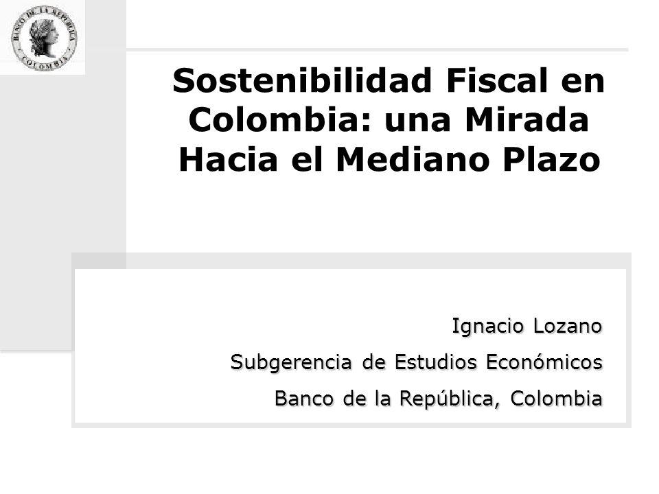 Sostenibilidad Fiscal en Colombia: una Mirada Hacia el Mediano Plazo Ignacio Lozano Subgerencia de Estudios Económicos Banco de la República, Colombia