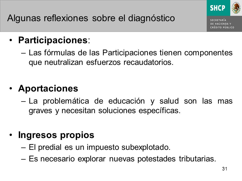 31 Algunas reflexiones sobre el diagnóstico Participaciones: –Las fórmulas de las Participaciones tienen componentes que neutralizan esfuerzos recaudatorios.