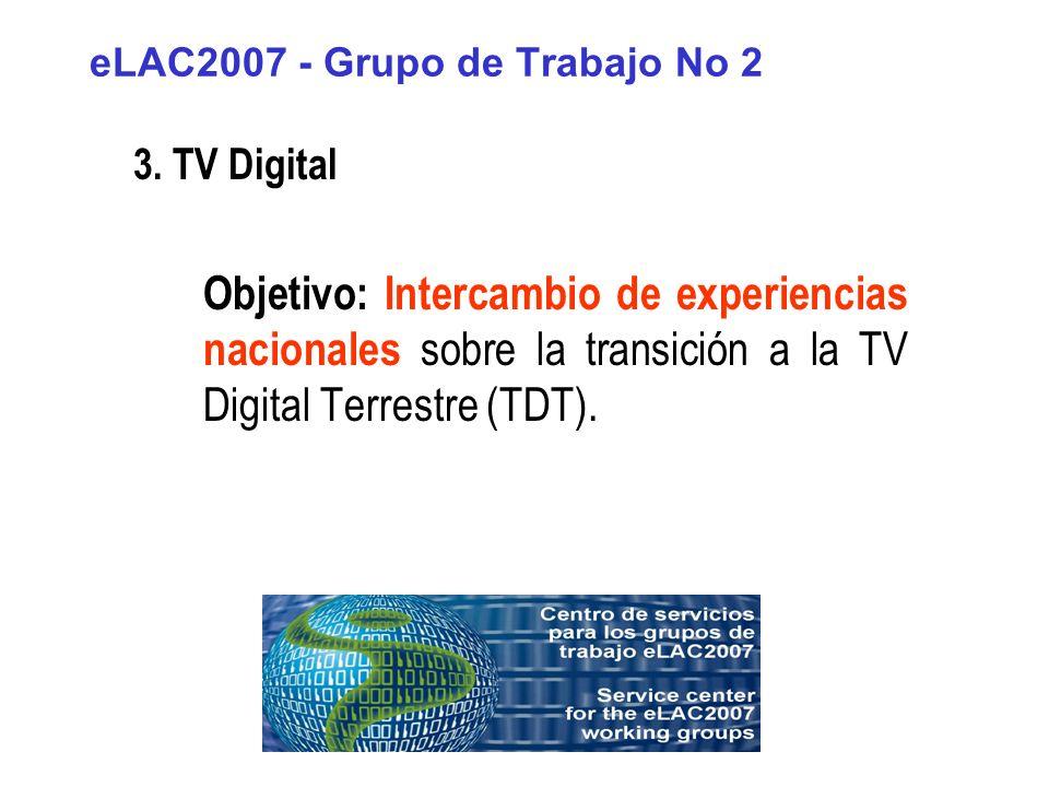 eLAC2007 - Grupo de Trabajo No 2 3. TV Digital Objetivo: Intercambio de experiencias nacionales sobre la transición a la TV Digital Terrestre (TDT).