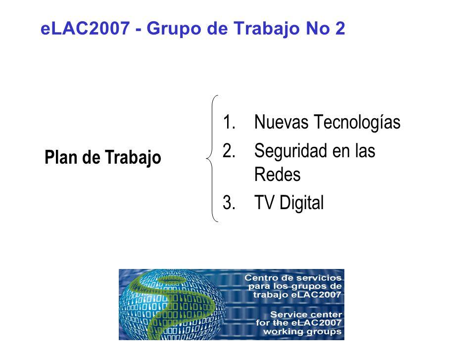 eLAC2007 - Grupo de Trabajo No 2 1.Nuevas Tecnologías 2.Seguridad en las Redes 3.TV Digital Plan de Trabajo