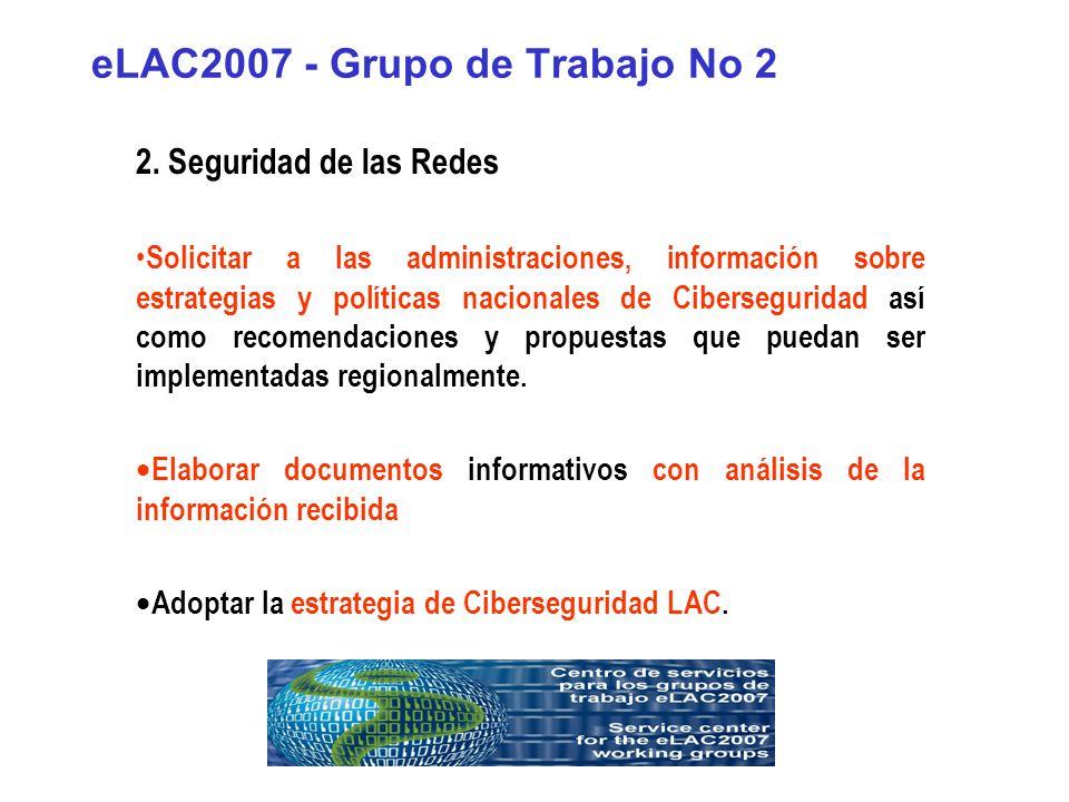 eLAC2007 - Grupo de Trabajo No 2 2. Seguridad de las Redes Solicitar a las administraciones, información sobre estrategias y políticas nacionales de C