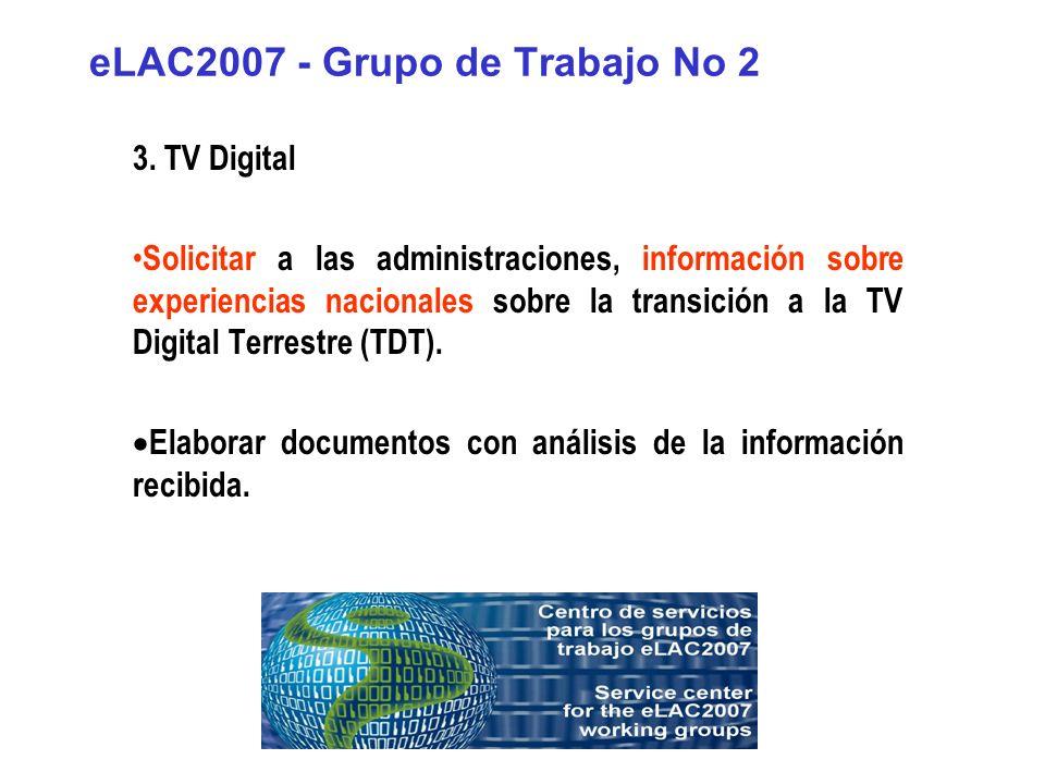 eLAC2007 - Grupo de Trabajo No 2 3. TV Digital Solicitar a las administraciones, información sobre experiencias nacionales sobre la transición a la TV