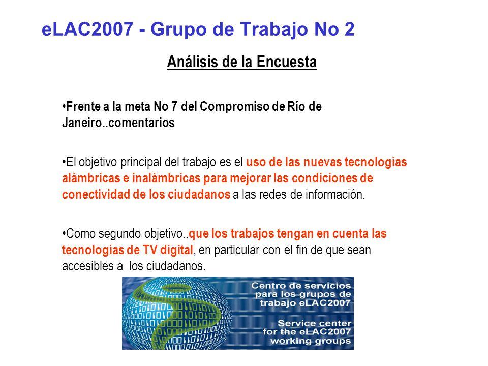 eLAC2007 - Grupo de Trabajo No 2 Análisis de la Encuesta Frente a la meta No 7 del Compromiso de Río de Janeiro..comentarios El objetivo principal del trabajo es el uso de las nuevas tecnologías alámbricas e inalámbricas para mejorar las condiciones de conectividad de los ciudadanos a las redes de información.