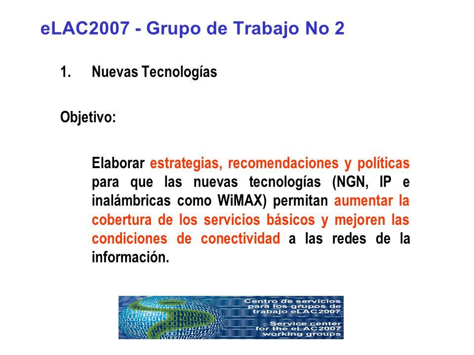 eLAC2007 - Grupo de Trabajo No 2 1.Nuevas Tecnologías Objetivo: Elaborar estrategias, recomendaciones y políticas para que las nuevas tecnologías (NGN