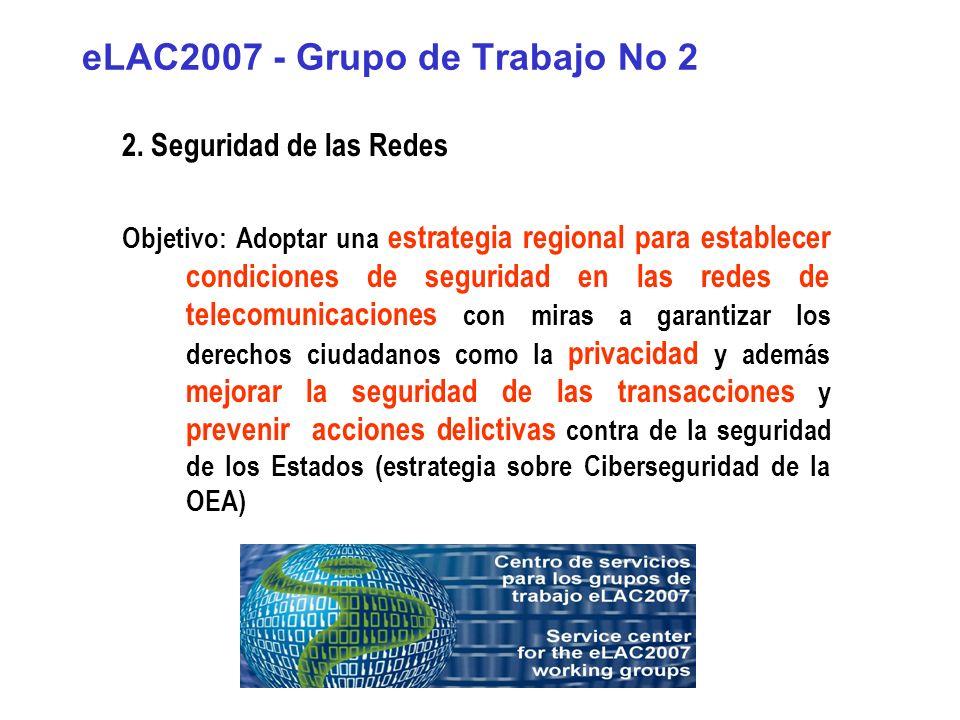 eLAC2007 - Grupo de Trabajo No 2 2. Seguridad de las Redes Objetivo: Adoptar una estrategia regional para establecer condiciones de seguridad en las r