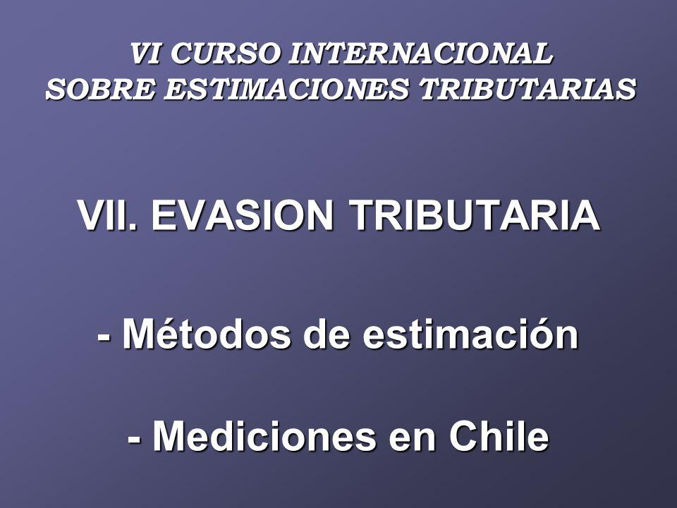 VII. EVASION TRIBUTARIA - Métodos de estimación - Mediciones en Chile VI CURSO INTERNACIONAL SOBRE ESTIMACIONES TRIBUTARIAS