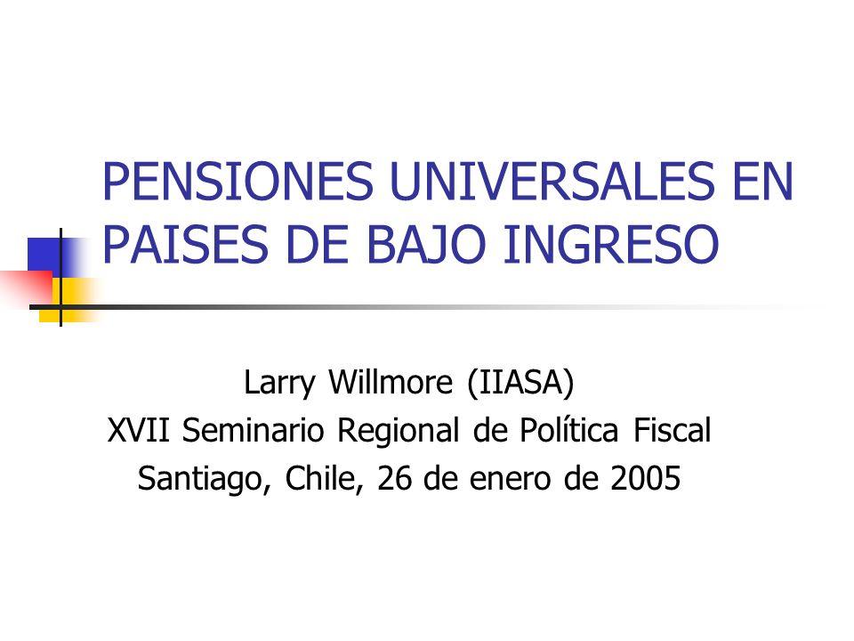 PENSIONES UNIVERSALES EN PAISES DE BAJO INGRESO Larry Willmore (IIASA) XVII Seminario Regional de Política Fiscal Santiago, Chile, 26 de enero de 2005