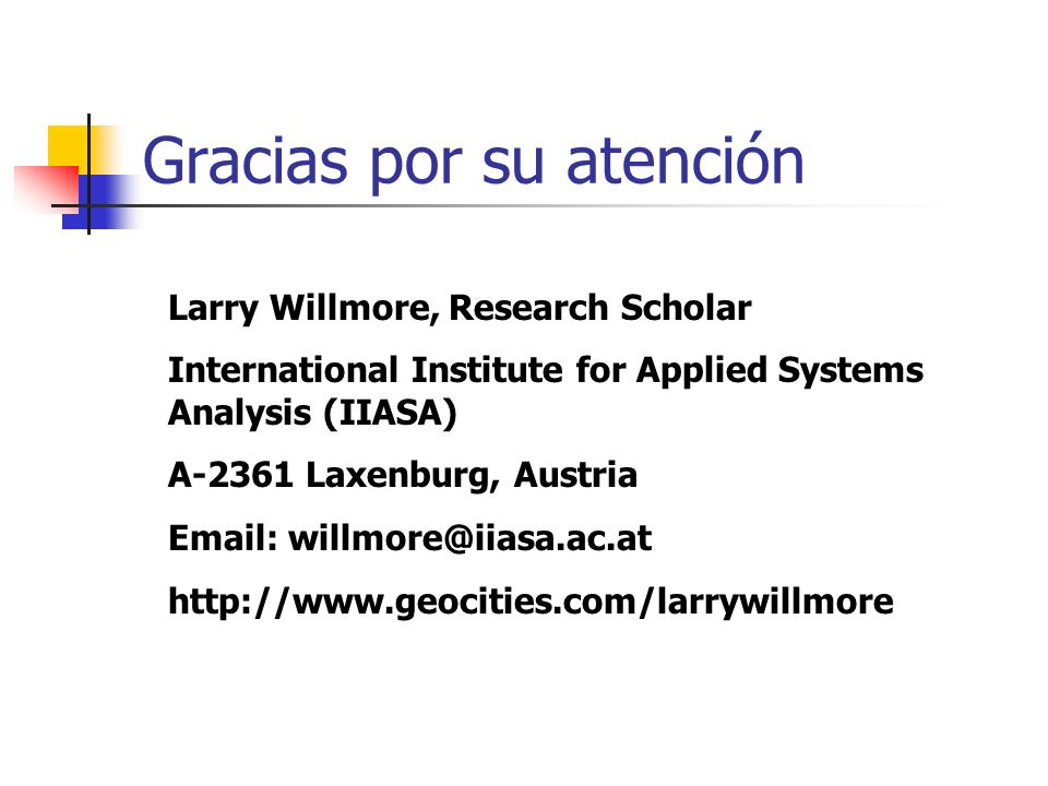 Gracias por su atención Larry Willmore, Research Scholar International Institute for Applied Systems Analysis (IIASA) A-2361 Laxenburg, Austria Email: willmore@iiasa.ac.at http://www.geocities.com/larrywillmore