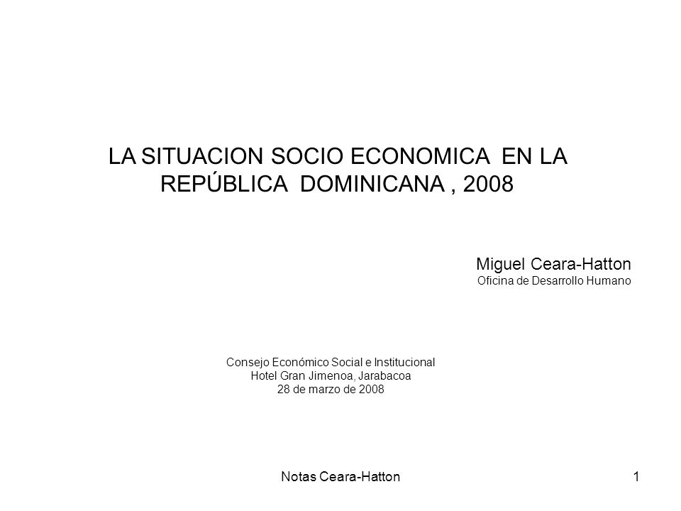 Notas Ceara-Hatton1 LA SITUACION SOCIO ECONOMICA EN LA REPÚBLICA DOMINICANA, 2008 Miguel Ceara-Hatton Oficina de Desarrollo Humano Consejo Económico Social e Institucional Hotel Gran Jimenoa, Jarabacoa 28 de marzo de 2008