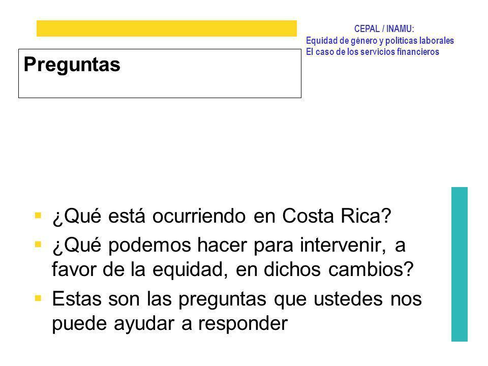 CEPAL / INAMU: Equidad de género y políticas laborales El caso de los servicios financieros Preguntas ¿Qué está ocurriendo en Costa Rica? ¿Qué podemos