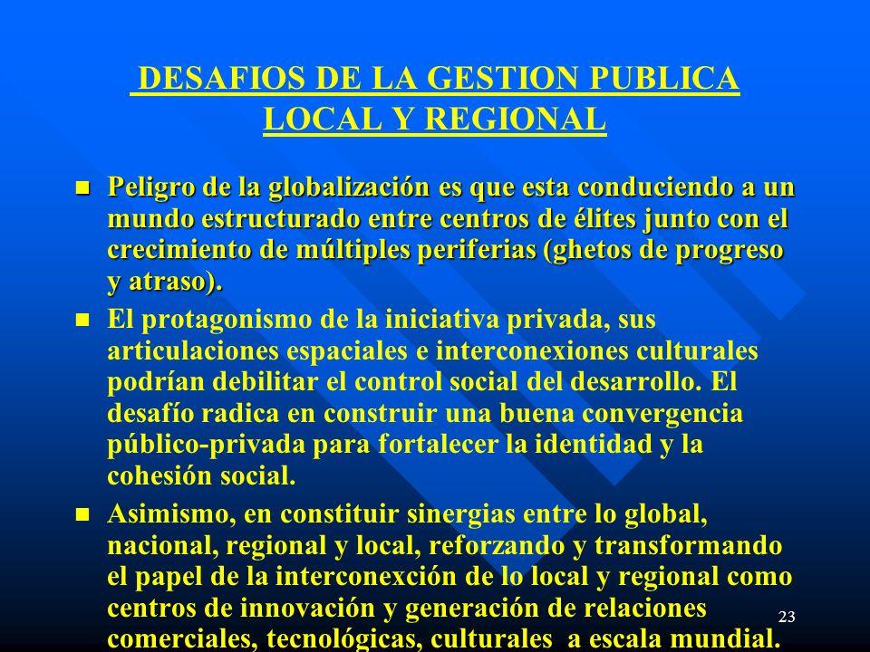 23 DESAFIOS DE LA GESTION PUBLICA LOCAL Y REGIONAL n Peligro de la globalización es que esta conduciendo a un mundo estructurado entre centros de élit