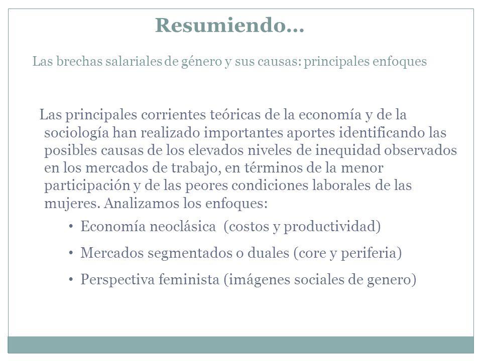 Resumiendo… Las brechas salariales de género y sus causas: principales enfoques Las principales corrientes teóricas de la economía y de la sociología