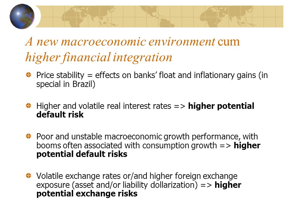 A new macroeconomic environment cum higher financial integration Price stability = effects on banks float and inflationary gains (in special in Brazil) Higher and volatile real interest rates => higher potential default risk Poor and unstable macroeconomic growth performance, with booms often associated with consumption growth => higher potential default risks Volatile exchange rates or/and higher foreign exchange exposure (asset and/or liability dollarization) => higher potential exchange risks
