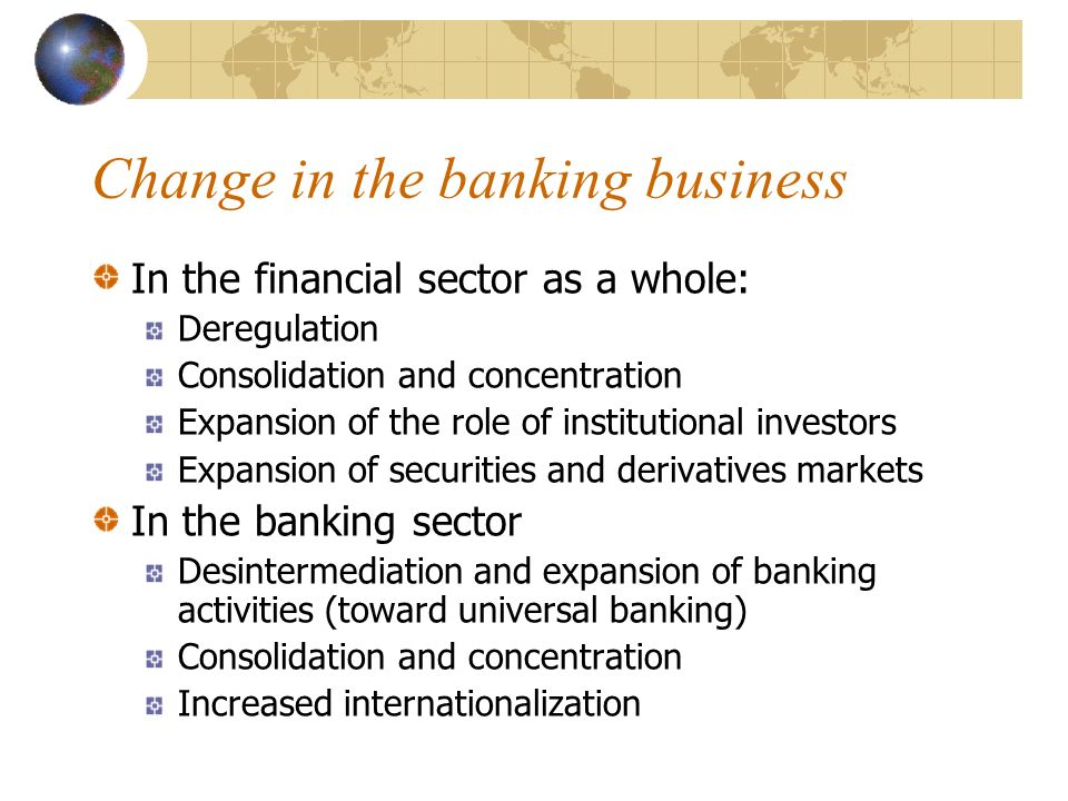 Change in the banking business In the financial sector as a whole: Deregulation Consolidation and concentration Expansion of the role of institutional investors Expansion of securities and derivatives markets In the banking sector Desintermediation and expansion of banking activities (toward universal banking) Consolidation and concentration Increased internationalization