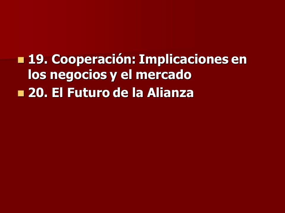 19. Cooperación: Implicaciones en los negocios y el mercado 19. Cooperación: Implicaciones en los negocios y el mercado 20. El Futuro de la Alianza 20