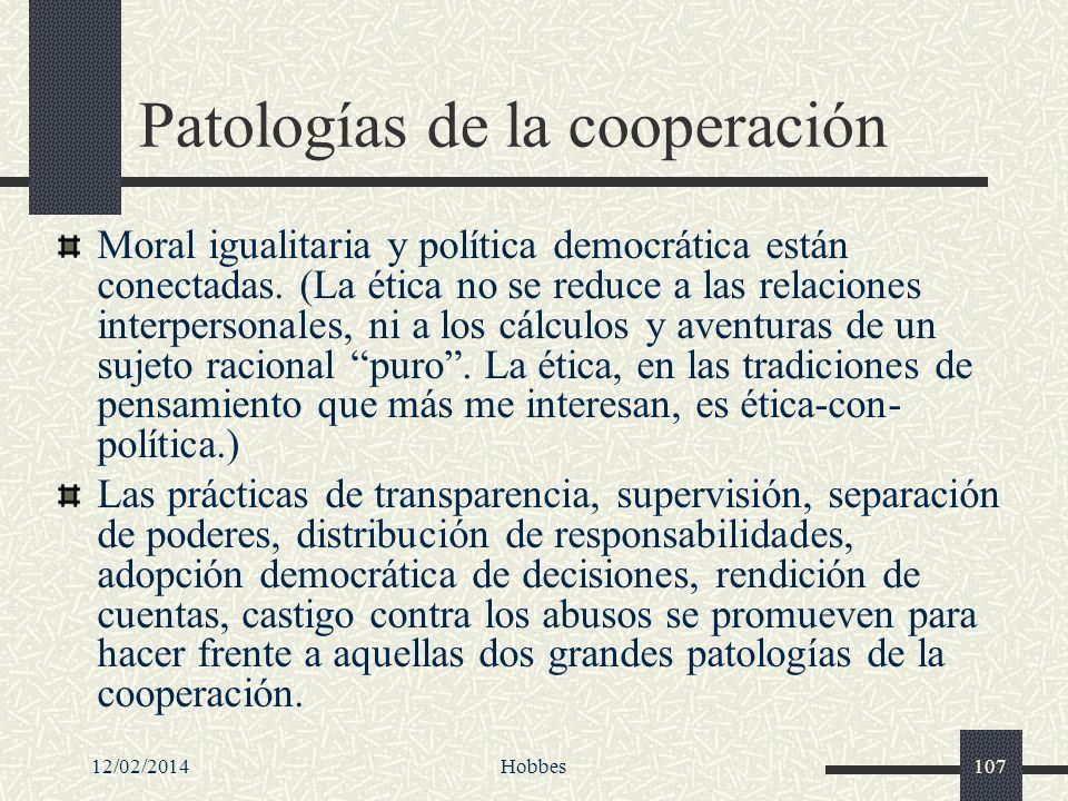 12/02/2014Hobbes107 Patologías de la cooperación Moral igualitaria y política democrática están conectadas. (La ética no se reduce a las relaciones in