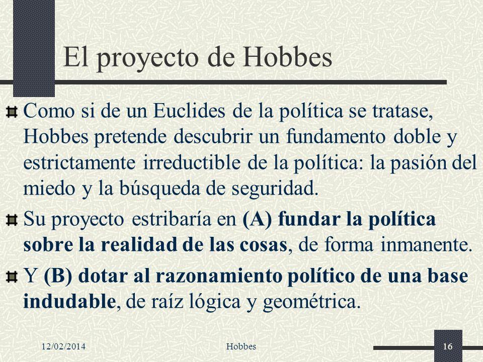 12/02/2014Hobbes16 El proyecto de Hobbes Como si de un Euclides de la política se tratase, Hobbes pretende descubrir un fundamento doble y estrictamen