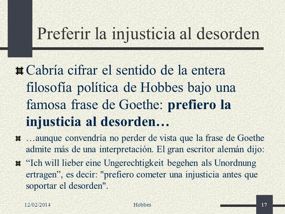 12/02/2014Hobbes17 Preferir la injusticia al desorden Cabría cifrar el sentido de la entera filosofía política de Hobbes bajo una famosa frase de Goet