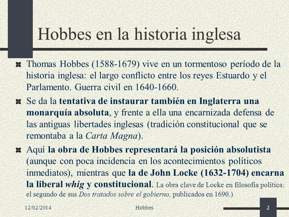 12/02/2014Hobbes2 Hobbes en la historia inglesa Thomas Hobbes (1588-1679) vive en un tormentoso período de la historia inglesa: el largo conflicto ent