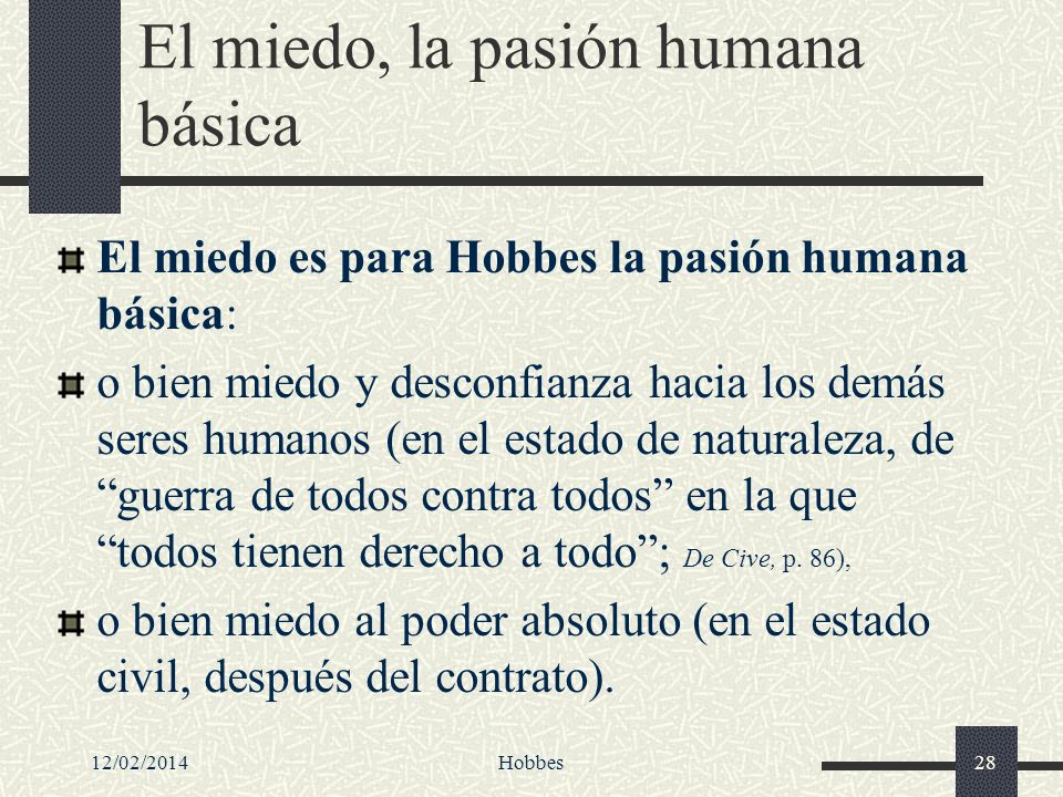 12/02/2014Hobbes28 El miedo, la pasión humana básica El miedo es para Hobbes la pasión humana básica: o bien miedo y desconfianza hacia los demás sere