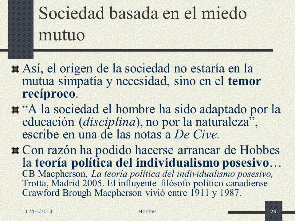 12/02/2014Hobbes29 Sociedad basada en el miedo mutuo Así, el origen de la sociedad no estaría en la mutua simpatía y necesidad, sino en el temor recíp