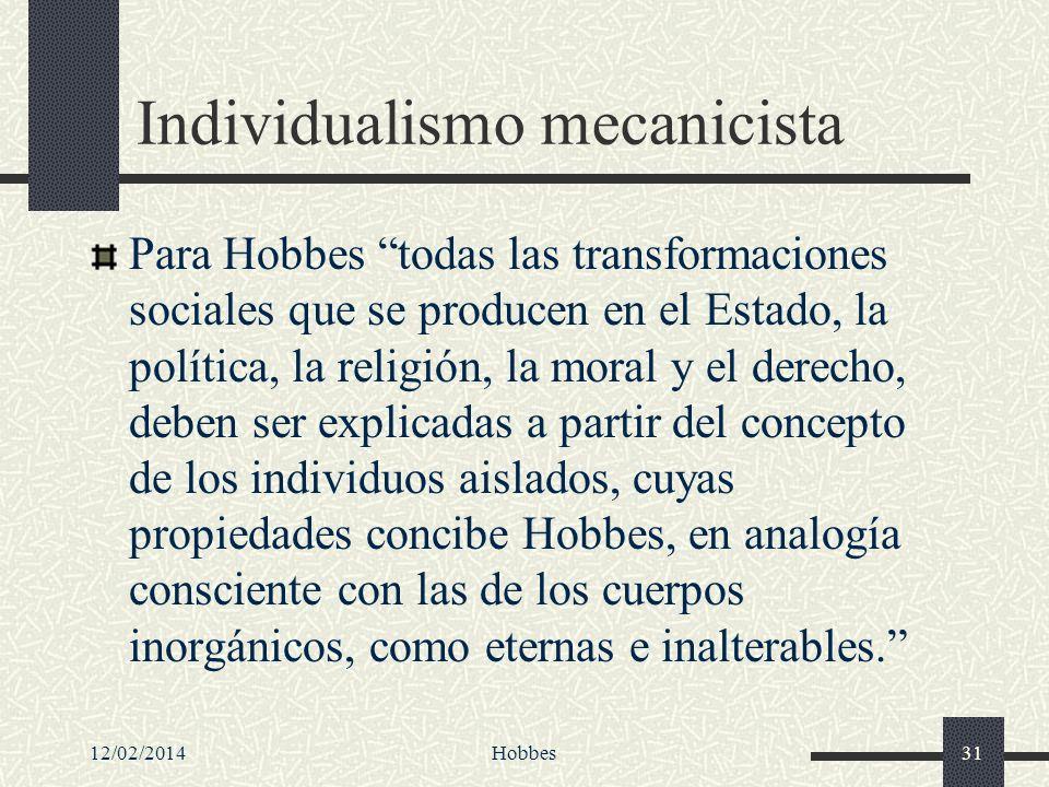 12/02/2014Hobbes31 Individualismo mecanicista Para Hobbes todas las transformaciones sociales que se producen en el Estado, la política, la religión,