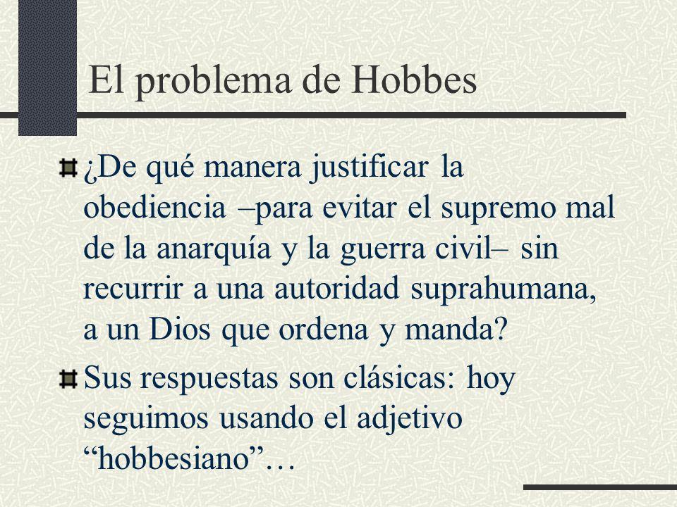 El problema de Hobbes ¿De qué manera justificar la obediencia –para evitar el supremo mal de la anarquía y la guerra civil– sin recurrir a una autorid
