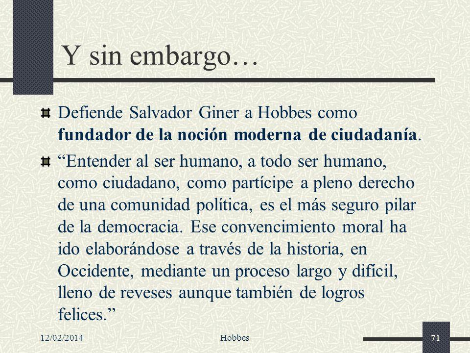 12/02/2014Hobbes71 Y sin embargo… Defiende Salvador Giner a Hobbes como fundador de la noción moderna de ciudadanía. Entender al ser humano, a todo se