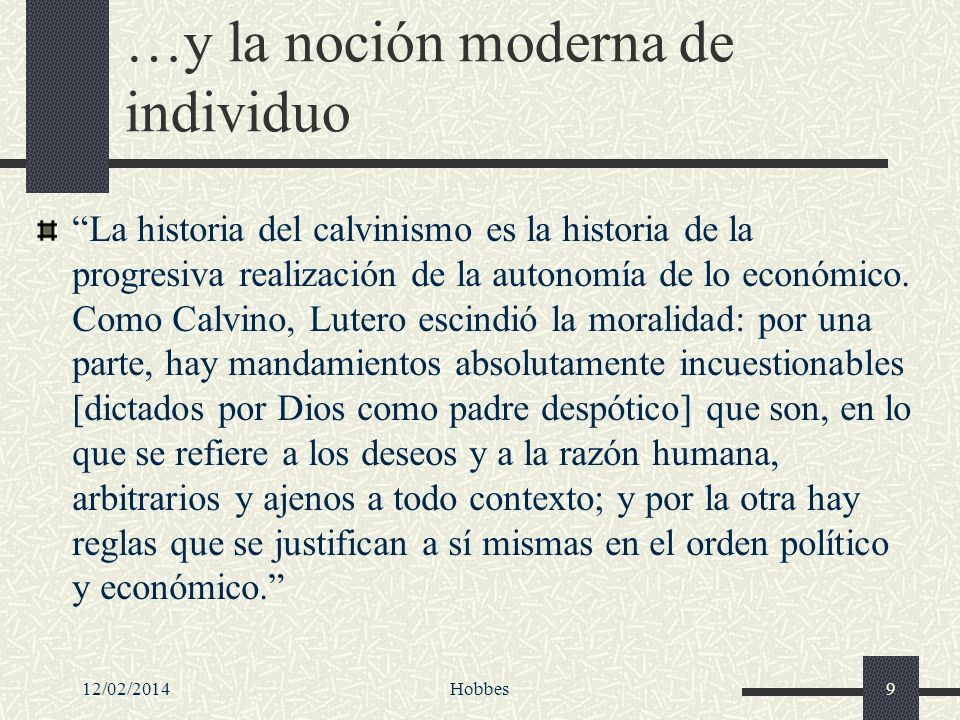 12/02/2014Hobbes9 …y la noción moderna de individuo La historia del calvinismo es la historia de la progresiva realización de la autonomía de lo econó