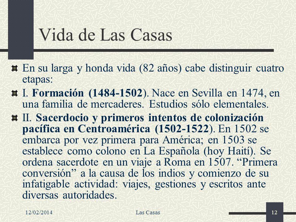 12/02/2014Las Casas12 Vida de Las Casas En su larga y honda vida (82 años) cabe distinguir cuatro etapas: I. Formación (1484-1502). Nace en Sevilla en