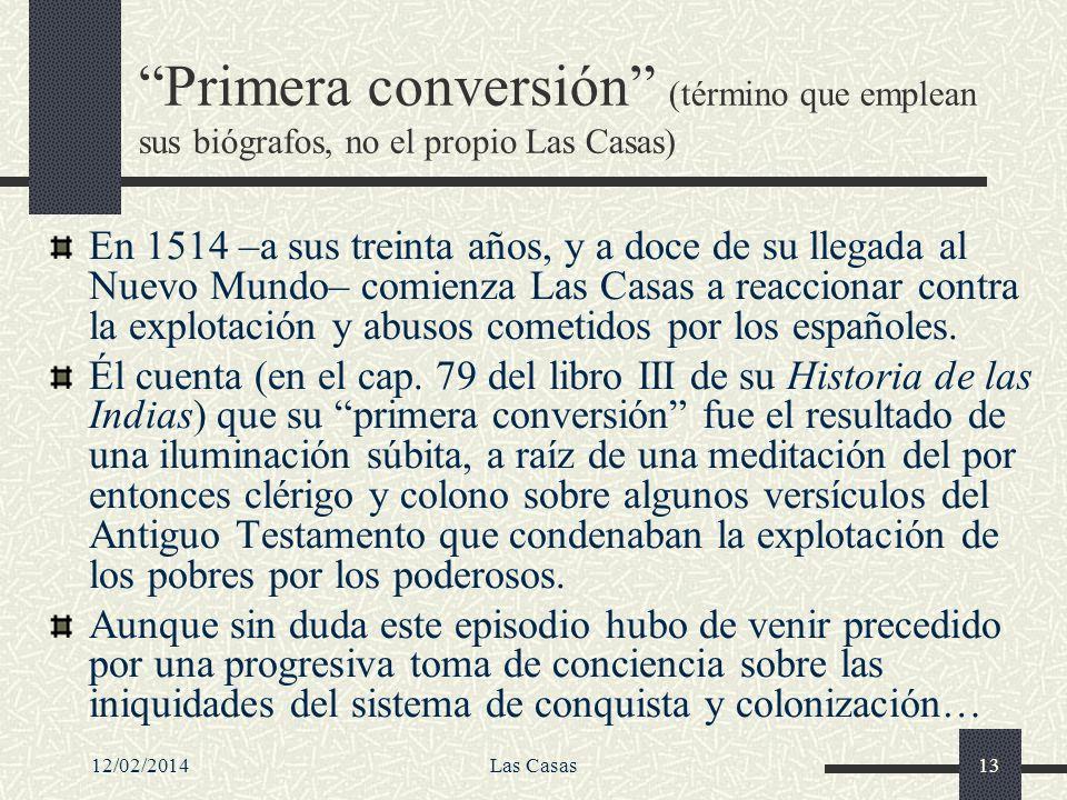 12/02/2014Las Casas13 Primera conversión (término que emplean sus biógrafos, no el propio Las Casas) En 1514 –a sus treinta años, y a doce de su llega