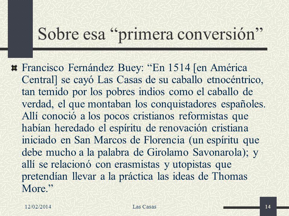 12/02/2014Las Casas14 Sobre esa primera conversión Francisco Fernández Buey: En 1514 [en América Central] se cayó Las Casas de su caballo etnocéntrico
