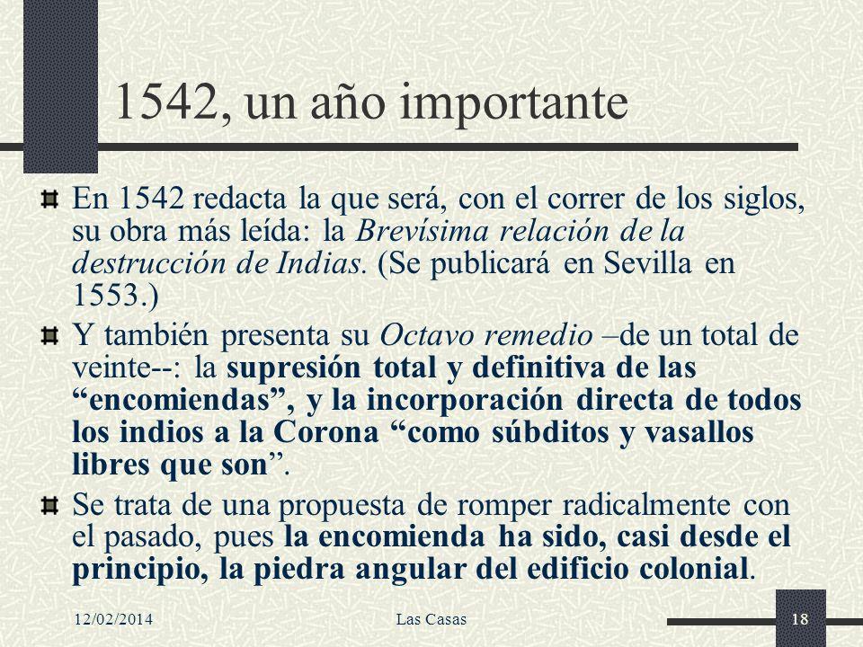 12/02/2014Las Casas18 1542, un año importante En 1542 redacta la que será, con el correr de los siglos, su obra más leída: la Brevísima relación de la