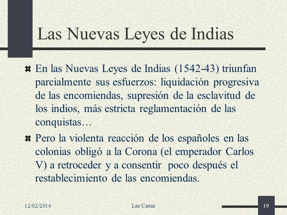 12/02/2014Las Casas19 Las Nuevas Leyes de Indias En las Nuevas Leyes de Indias (1542-43) triunfan parcialmente sus esfuerzos: liquidación progresiva d
