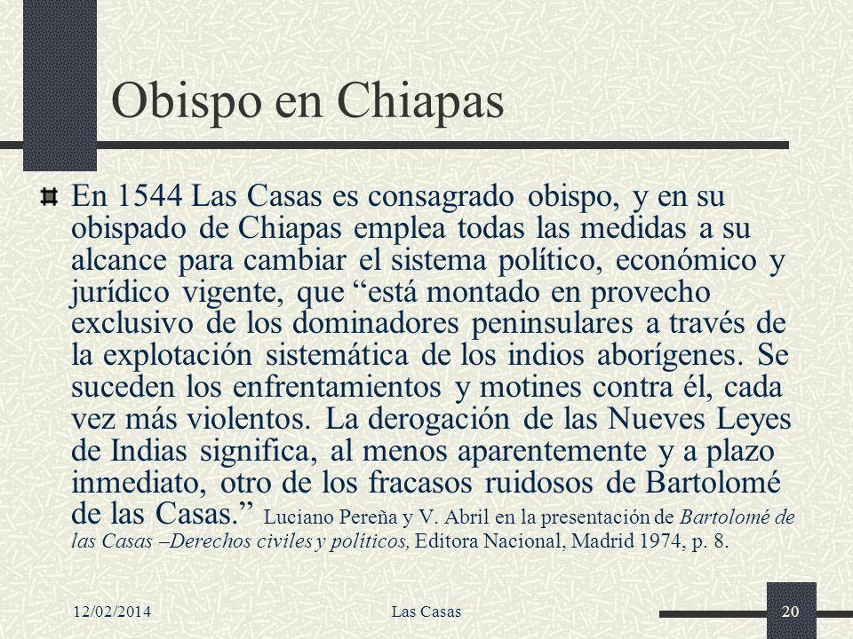 12/02/2014Las Casas20 Obispo en Chiapas En 1544 Las Casas es consagrado obispo, y en su obispado de Chiapas emplea todas las medidas a su alcance para