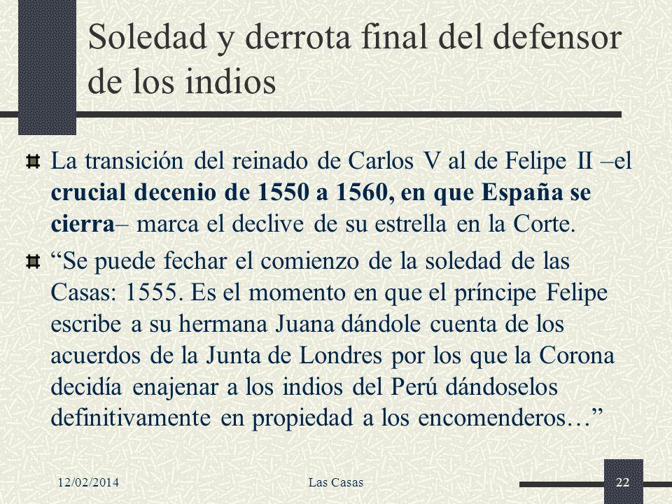 12/02/2014Las Casas22 Soledad y derrota final del defensor de los indios La transición del reinado de Carlos V al de Felipe II –el crucial decenio de