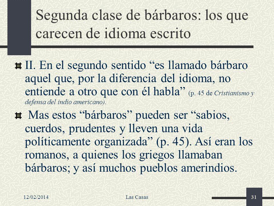 12/02/2014Las Casas31 Segunda clase de bárbaros: los que carecen de idioma escrito II. En el segundo sentido es llamado bárbaro aquel que, por la dife