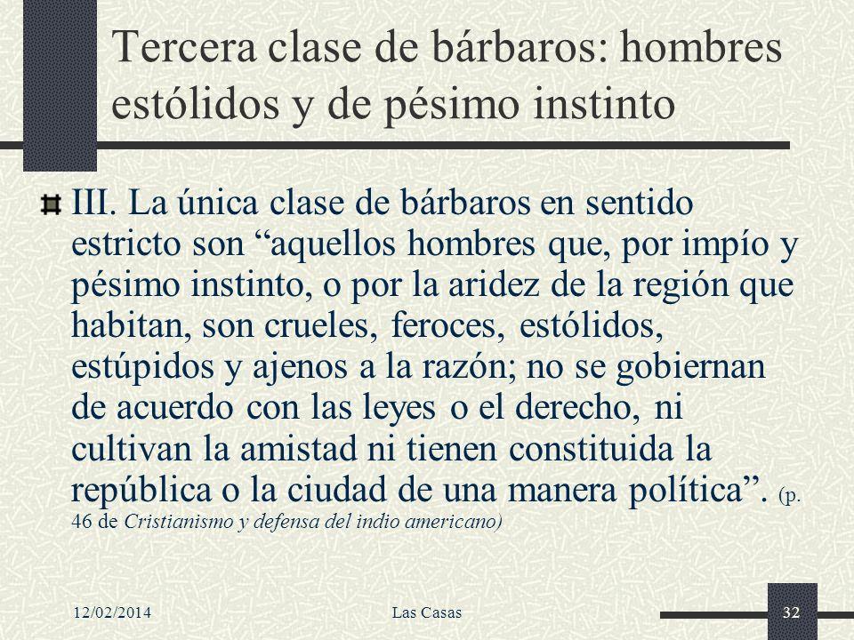 12/02/2014Las Casas32 Tercera clase de bárbaros: hombres estólidos y de pésimo instinto III. La única clase de bárbaros en sentido estricto son aquell